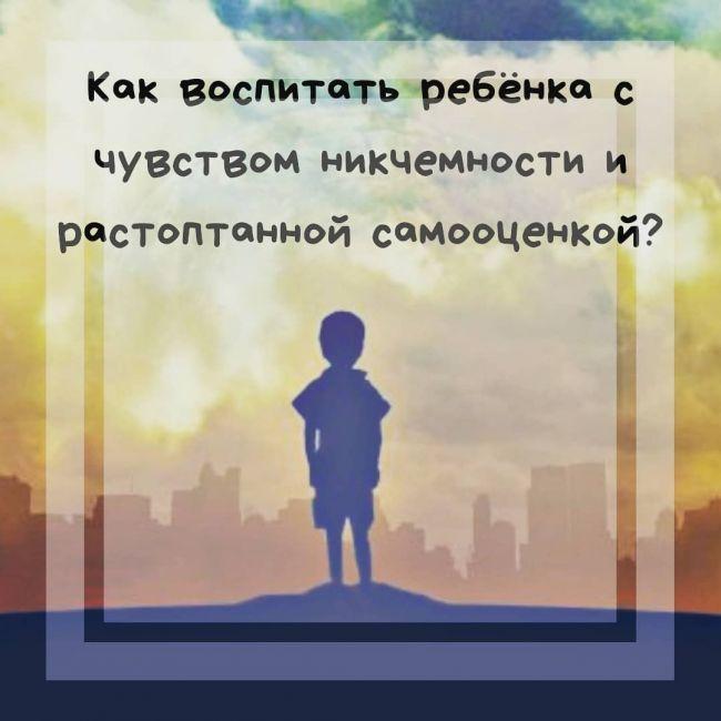Как воспитать ребёнка с чувством никчемности и растоптанной самооценкой?